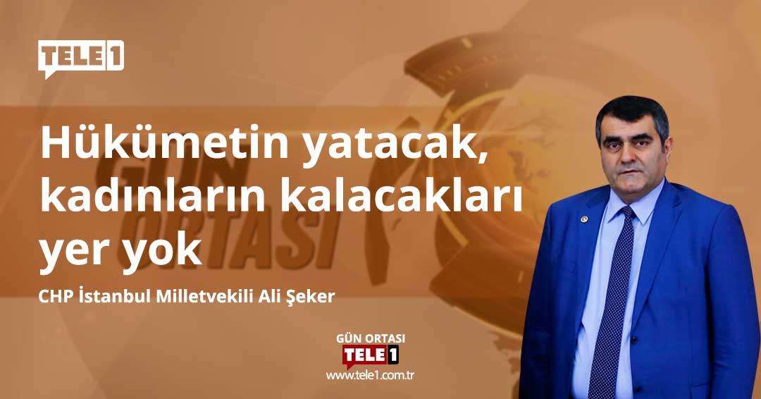 Ali Şeker: Hükümetin yatacak, kadınların kalacak yeri yok