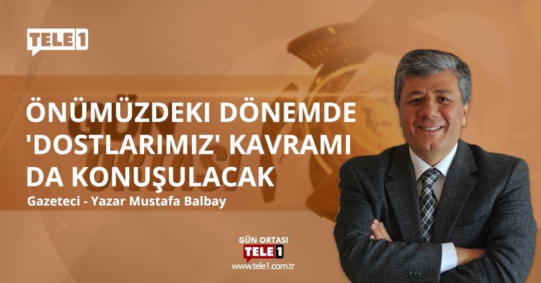 Mustafa Balbay: Önümüzdeki dönemde 'dostlarımız' kavramı da konuşulacak