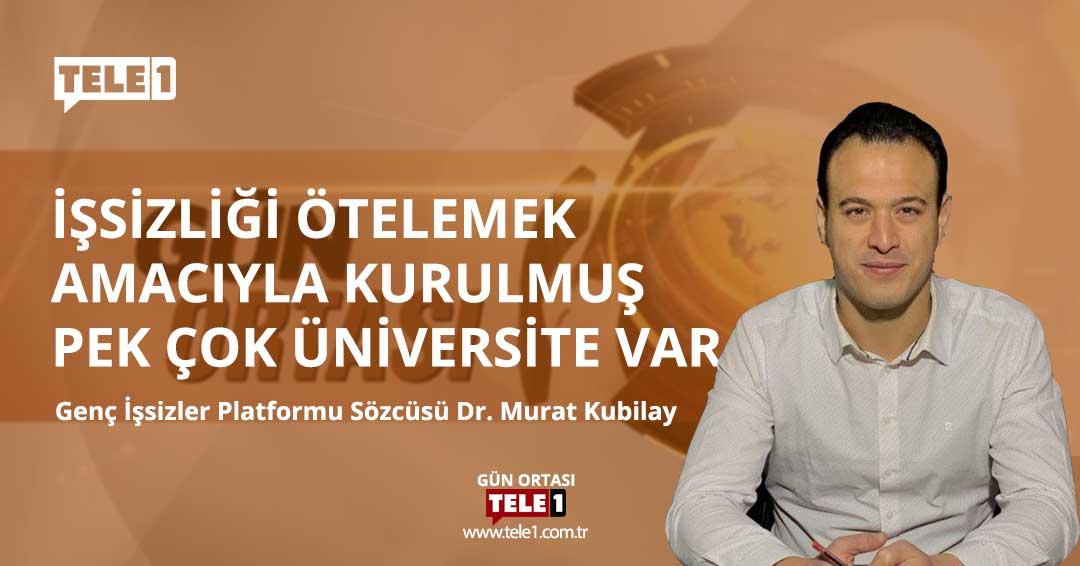 Dr. Murat Kubilay: İşsizliği ötelemek amacıyla kurulmuş pek çok üniversite var