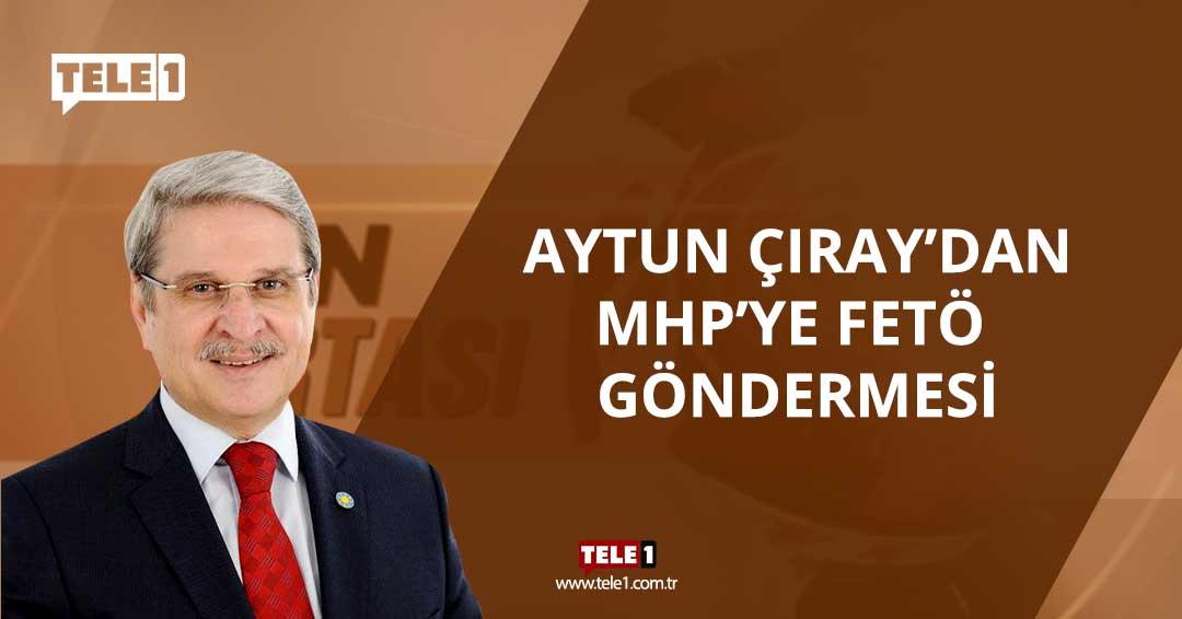 İyi Parti'li Aytun Çıray'dan MHP'ye FETÖ göndermesi