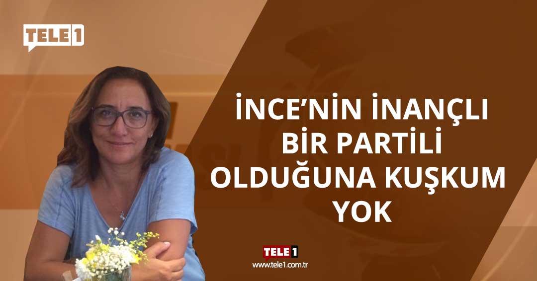 Nurcan Gökdemir: İnce'nin inançlı bir partili olduğundan kuşkum yok