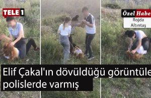 Elif Çakal'ın dövüldüğü görüntüler polislerde varmış